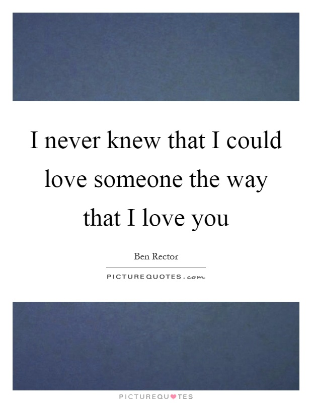 I never knew that I could love someone the way that I love you Picture Quote #1