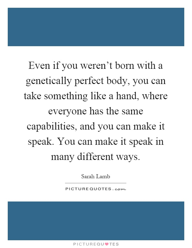 Even if you weren't born with a genetically perfect body, you can take something like a hand, where everyone has the same capabilities, and you can make it speak. You can make it speak in many different ways Picture Quote #1