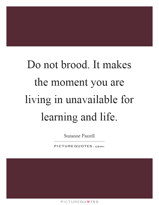 Do not brood. It makes the moment you are living in unavailable for learning and life Picture Quote #1