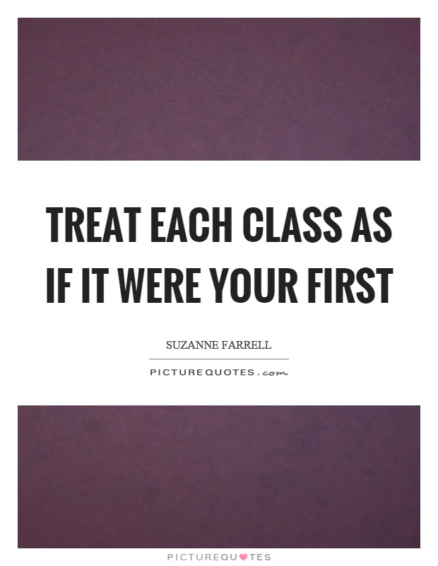 Treat each class as if it were your first Picture Quote #1