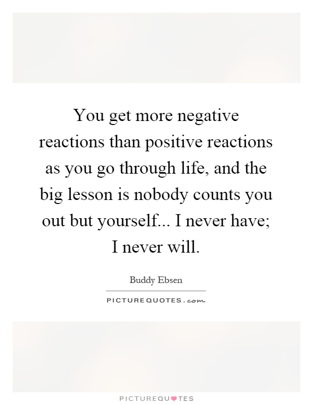 You get more negative reactions than positive reactions as you go through life, and the big lesson is nobody counts you out but yourself... I never have; I never will Picture Quote #1