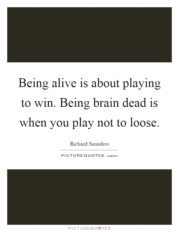 Being alive is about playing to win. Being brain dead is when you play not to loose Picture Quote #1