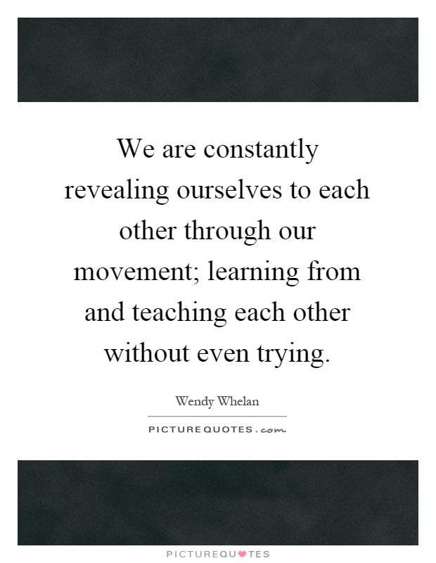 We are constantly revealing ourselves to each other through our movement; learning from and teaching each other without even trying Picture Quote #1