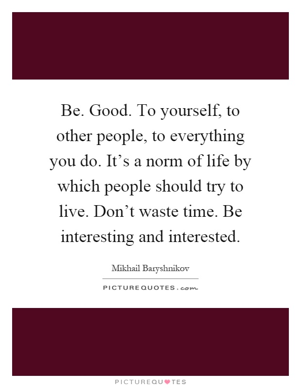 Be. Good. To yourself, to other people, to everything you do. It's a norm of life by which people should try to live. Don't waste time. Be interesting and interested Picture Quote #1