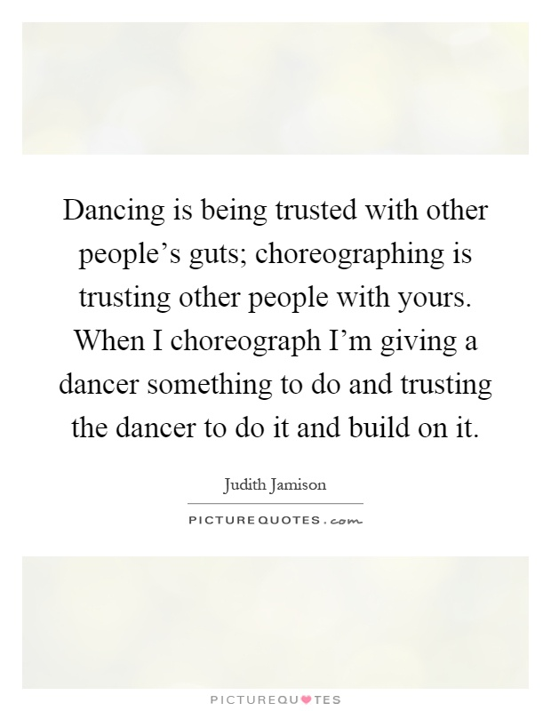 Dancing is being trusted with other people's guts; choreographing is trusting other people with yours. When I choreograph I'm giving a dancer something to do and trusting the dancer to do it and build on it Picture Quote #1