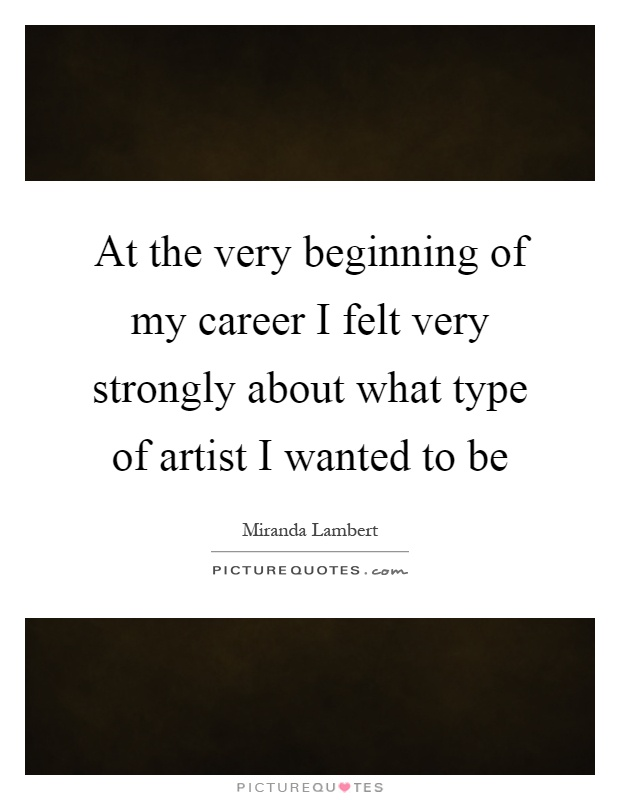 At the very beginning of my career I felt very strongly about what type of artist I wanted to be Picture Quote #1