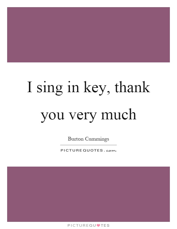 I sing in key, thank you very much Picture Quote #1