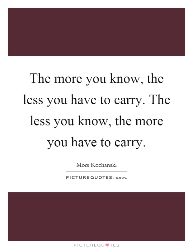 The more you know, the less you have to carry. The less you know, the more you have to carry Picture Quote #1