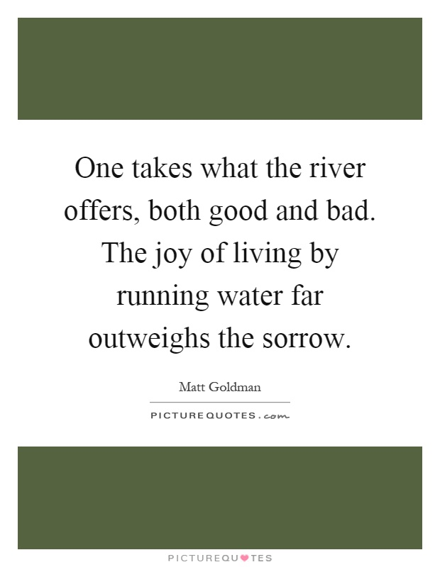 One takes what the river offers, both good and bad. The joy of living by running water far outweighs the sorrow Picture Quote #1