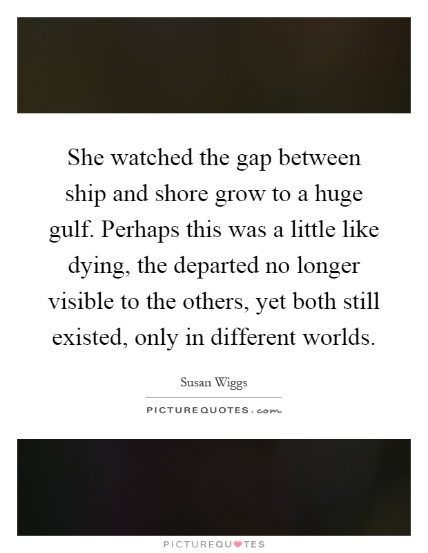 She watched the gap between ship and shore grow to a huge gulf. Perhaps this was a little like dying, the departed no longer visible to the others, yet both still existed, only in different worlds Picture Quote #1