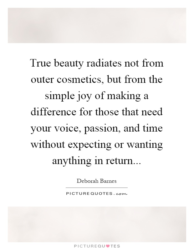 True beauty radiates not from outer cosmetics, but from the simple joy of making a difference for those that need your voice, passion, and time without expecting or wanting anything in return Picture Quote #1