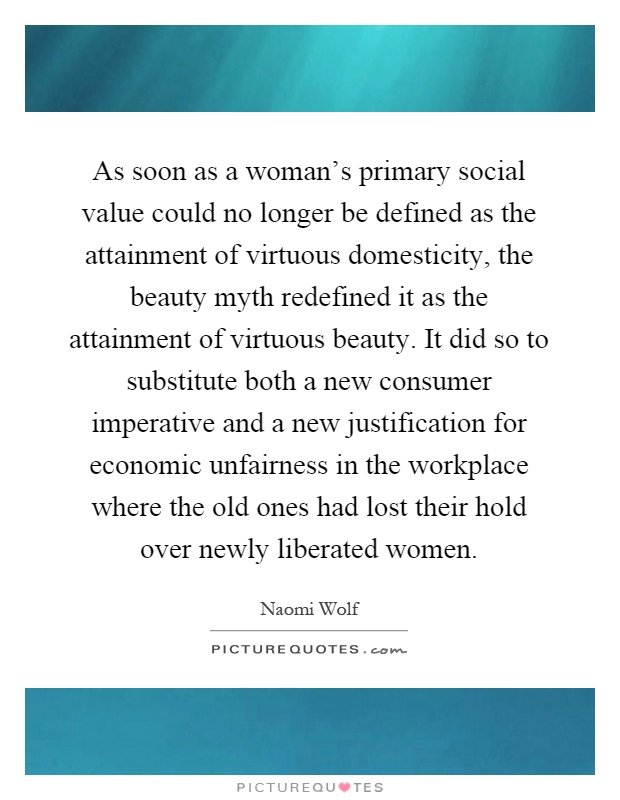 As soon as a woman's primary social value could no longer be defined as the attainment of virtuous domesticity, the beauty myth redefined it as the attainment of virtuous beauty. It did so to substitute both a new consumer imperative and a new justification for economic unfairness in the workplace where the old ones had lost their hold over newly liberated women Picture Quote #1