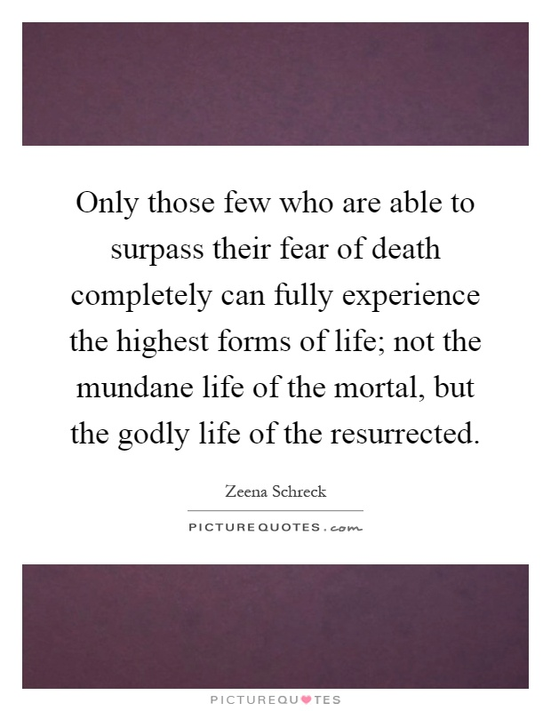Only those few who are able to surpass their fear of death completely can fully experience the highest forms of life; not the mundane life of the mortal, but the godly life of the resurrected Picture Quote #1