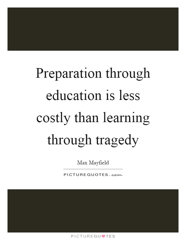 Preparation through education is less costly than learning through tragedy Picture Quote #1