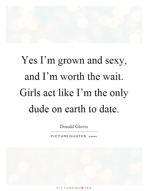 Yes I'm grown and sexy, and I'm worth the wait. Girls act like I'm the only dude on earth to date Picture Quote #1