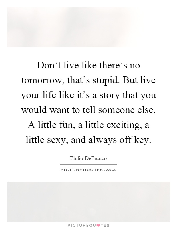 Don't live like there's no tomorrow, that's stupid. But live your life like it's a story that you would want to tell someone else. A little fun, a little exciting, a little sexy, and always off key Picture Quote #1