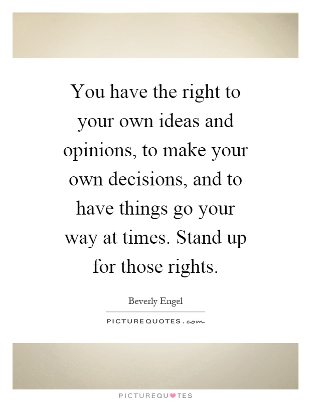 Make Your Own Decisions Quotes: You Have The Right To Your Own Ideas And Opinions, To Make