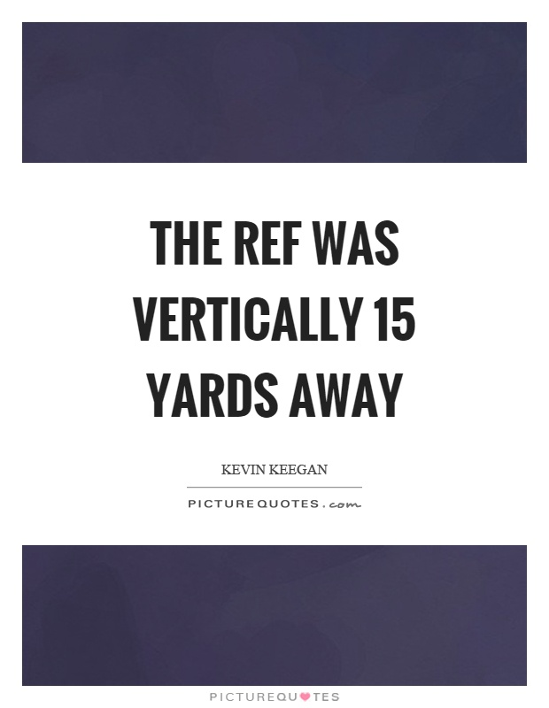 The ref was vertically 15 yards away Picture Quote #1