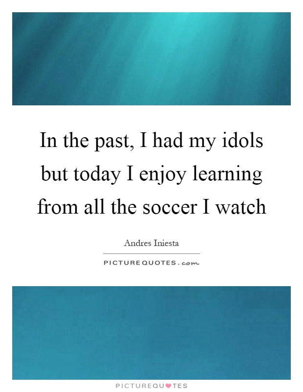 In the past, I had my idols but today I enjoy learning from all the soccer I watch Picture Quote #1