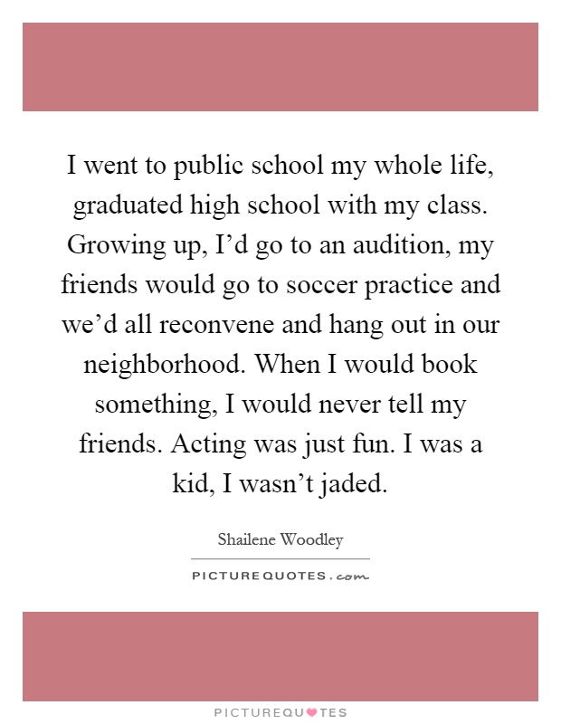I went to public school my whole life, graduated high school with my class. Growing up, I'd go to an audition, my friends would go to soccer practice and we'd all reconvene and hang out in our neighborhood. When I would book something, I would never tell my friends. Acting was just fun. I was a kid, I wasn't jaded Picture Quote #1