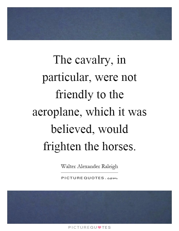 The cavalry, in particular, were not friendly to the aeroplane, which it was believed, would frighten the horses Picture Quote #1