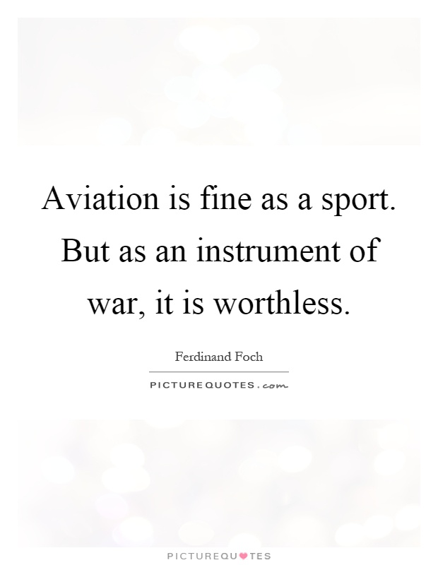 Aviation is fine as a sport. But as an instrument of war, it is worthless Picture Quote #1