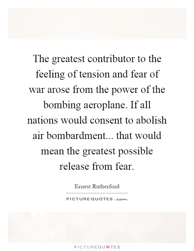 The greatest contributor to the feeling of tension and fear of war arose from the power of the bombing aeroplane. If all nations would consent to abolish air bombardment... that would mean the greatest possible release from fear Picture Quote #1