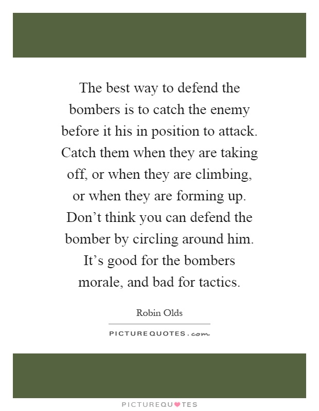The best way to defend the bombers is to catch the enemy before it his in position to attack. Catch them when they are taking off, or when they are climbing, or when they are forming up. Don't think you can defend the bomber by circling around him. It's good for the bombers morale, and bad for tactics Picture Quote #1
