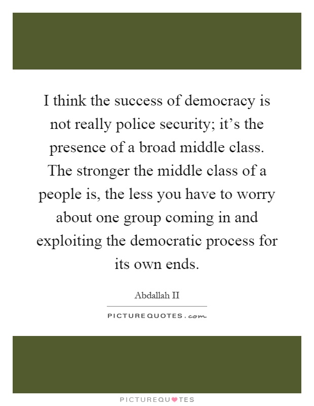 I think the success of democracy is not really police security; it's the presence of a broad middle class. The stronger the middle class of a people is, the less you have to worry about one group coming in and exploiting the democratic process for its own ends Picture Quote #1