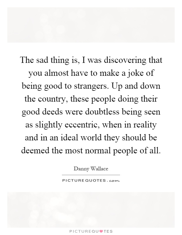 The sad thing is, I was discovering that you almost have to make a joke of being good to strangers. Up and down the country, these people doing their good deeds were doubtless being seen as slightly eccentric, when in reality and in an ideal world they should be deemed the most normal people of all Picture Quote #1
