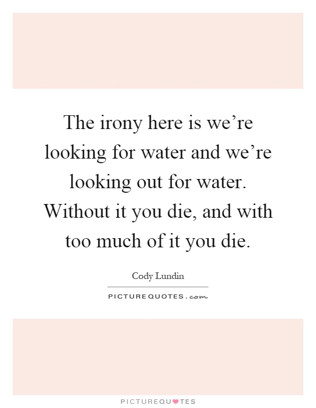 The irony here is we're looking for water and we're looking out for water. Without it you die, and with too much of it you die Picture Quote #1