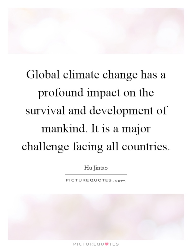 Global climate change has a profound impact on the survival and development of mankind. It is a major challenge facing all countries Picture Quote #1