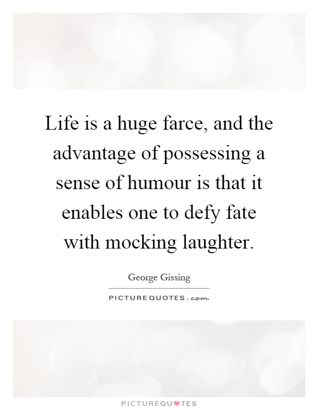 Life is a huge farce, and the advantage of possessing a sense of humour is that it enables one to defy fate with mocking laughter Picture Quote #1