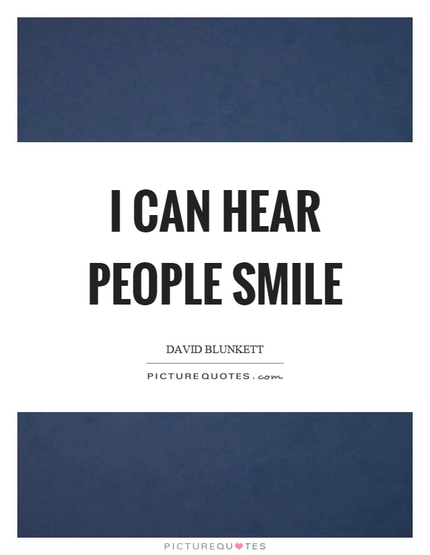 I can hear people smile Picture Quote #1