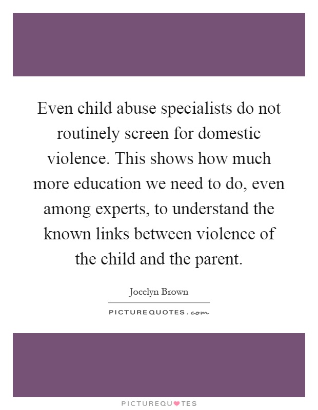 Even child abuse specialists do not routinely screen for domestic violence. This shows how much more education we need to do, even among experts, to understand the known links between violence of the child and the parent Picture Quote #1