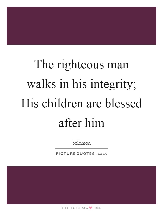 The righteous man walks in his integrity; His children are blessed after him Picture Quote #1