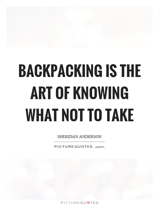 Backpacking is the art of knowing what not to take Picture Quote #1