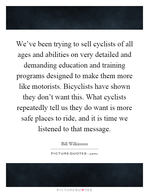 We've been trying to sell cyclists of all ages and abilities on very detailed and demanding education and training programs designed to make them more like motorists. Bicyclists have shown they don't want this. What cyclists repeatedly tell us they do want is more safe places to ride, and it is time we listened to that message Picture Quote #1