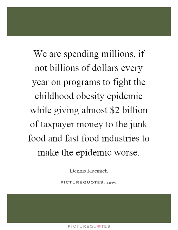 We are spending millions, if not billions of dollars every year on programs to fight the childhood obesity epidemic while giving almost $2 billion of taxpayer money to the junk food and fast food industries to make the epidemic worse Picture Quote #1