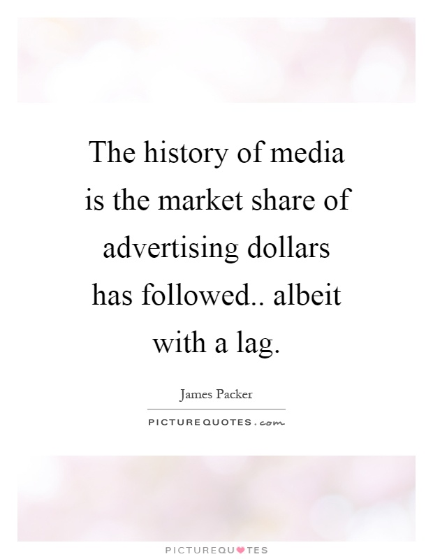 The history of media is the market share of advertising dollars has followed.. albeit with a lag Picture Quote #1