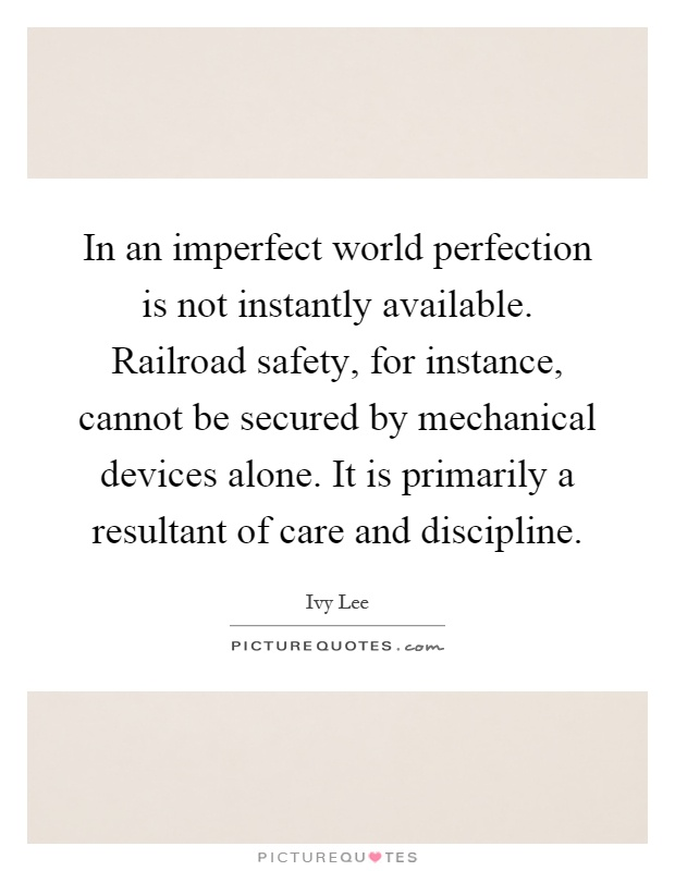 In an imperfect world perfection is not instantly available. Railroad safety, for instance, cannot be secured by mechanical devices alone. It is primarily a resultant of care and discipline Picture Quote #1
