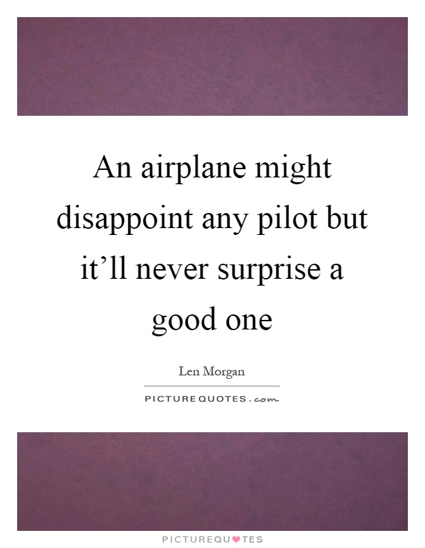 An airplane might disappoint any pilot but it'll never surprise a good one Picture Quote #1