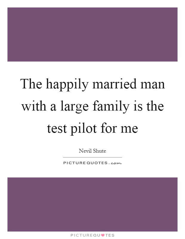 The happily married man with a large family is the test pilot for me Picture Quote #1