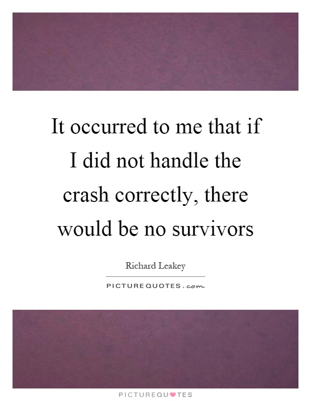 It occurred to me that if I did not handle the crash correctly, there would be no survivors Picture Quote #1