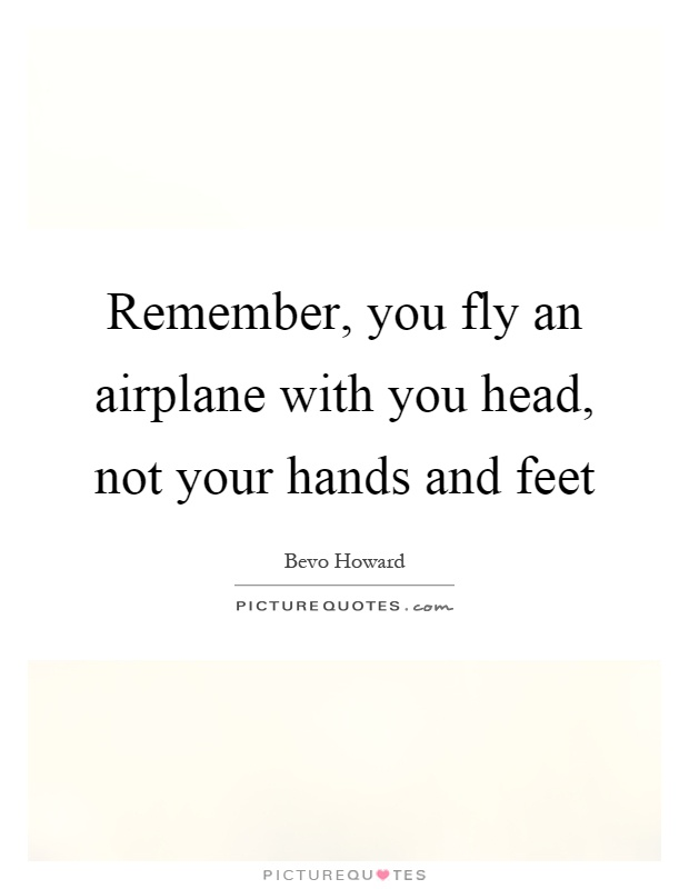 Remember, you fly an airplane with you head, not your hands and feet Picture Quote #1