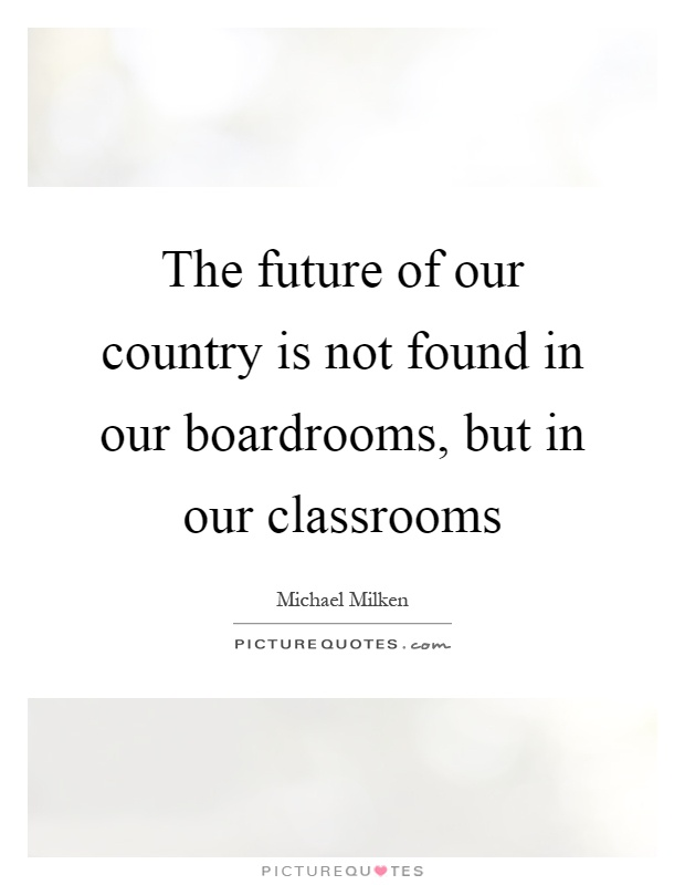 The future of our country is not found in our boardrooms, but in our classrooms Picture Quote #1
