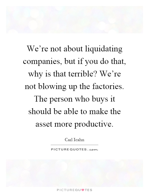 We're not about liquidating companies, but if you do that, why is that terrible? We're not blowing up the factories. The person who buys it should be able to make the asset more productive Picture Quote #1