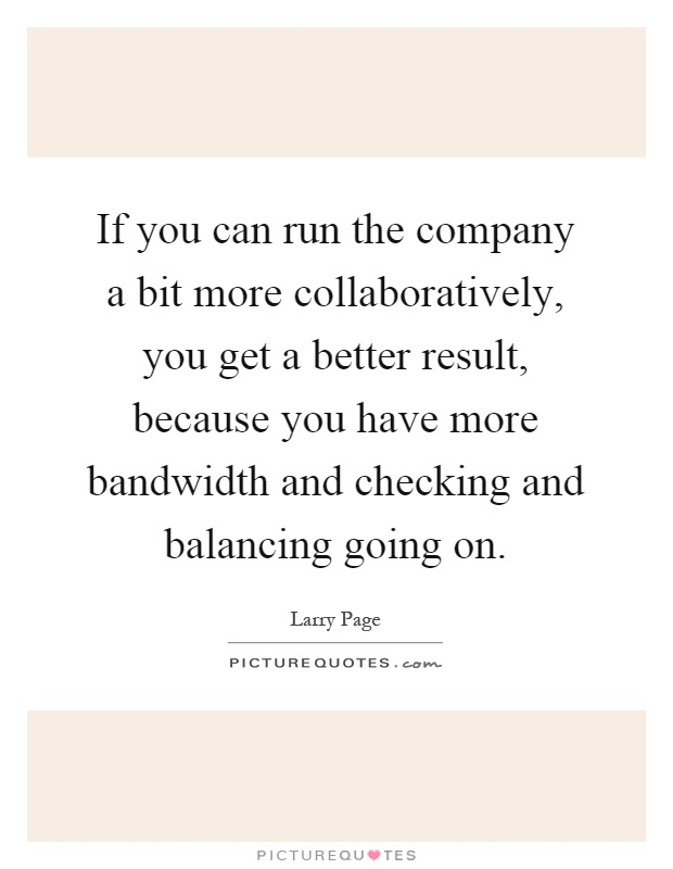 If you can run the company a bit more collaboratively, you get a better result, because you have more bandwidth and checking and balancing going on Picture Quote #1