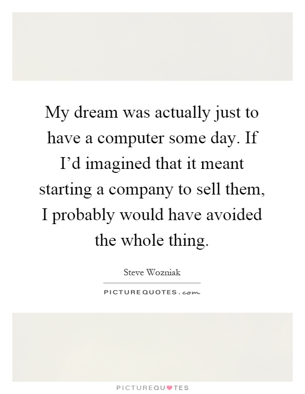My dream was actually just to have a computer some day. If I'd imagined that it meant starting a company to sell them, I probably would have avoided the whole thing Picture Quote #1