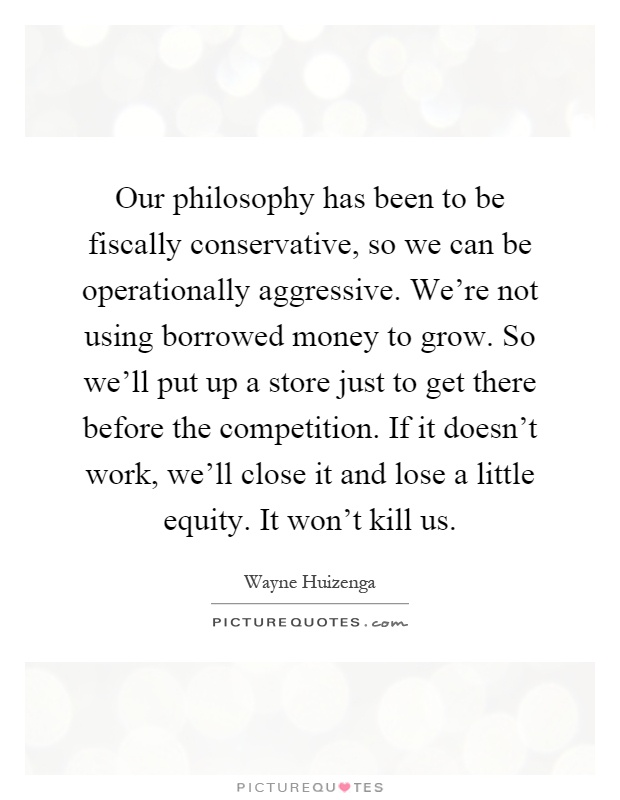 Our philosophy has been to be fiscally conservative, so we can be operationally aggressive. We're not using borrowed money to grow. So we'll put up a store just to get there before the competition. If it doesn't work, we'll close it and lose a little equity. It won't kill us Picture Quote #1